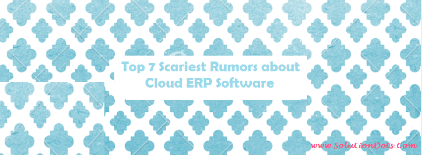Top 7 Scariest Rumors about Cloud ERP Software