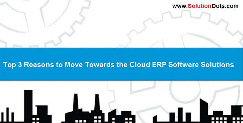 Top 3 Reasons to Move Towards the Cloud ERP Software Solutions