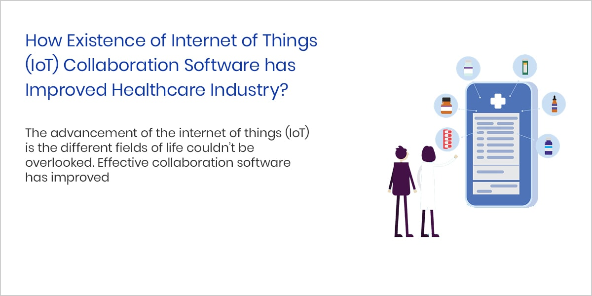 How Existence of Internet of Things (IoT) Collaboration Software has Improved Healthcare Industry