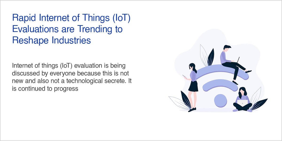 Rapid Internet of Things (IoT) Evaluations are Trending to Reshape Industries