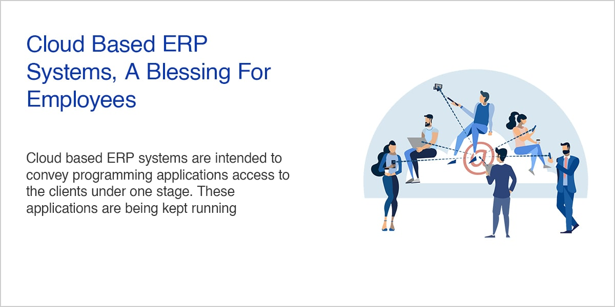 Cloud Based ERP Systems, A Blessing For Employees