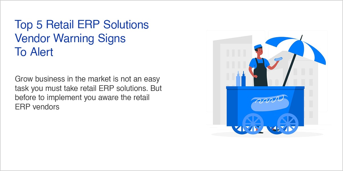 Top 5 Retail ERP Solutions Vendor Warning Signs To Alert-min-min